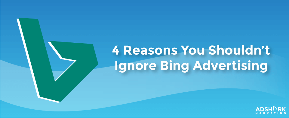 4 Reasons You Shouldn't Ignore Bing Advertising