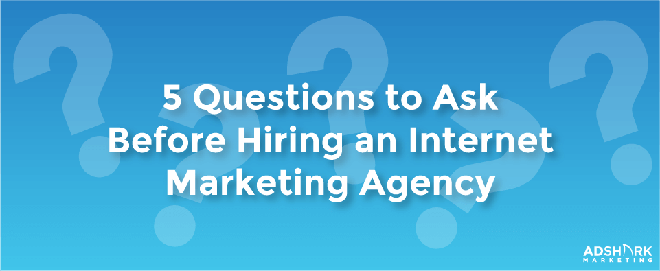 5 Questions to Ask Before Hiring An Internet Marketing Agency