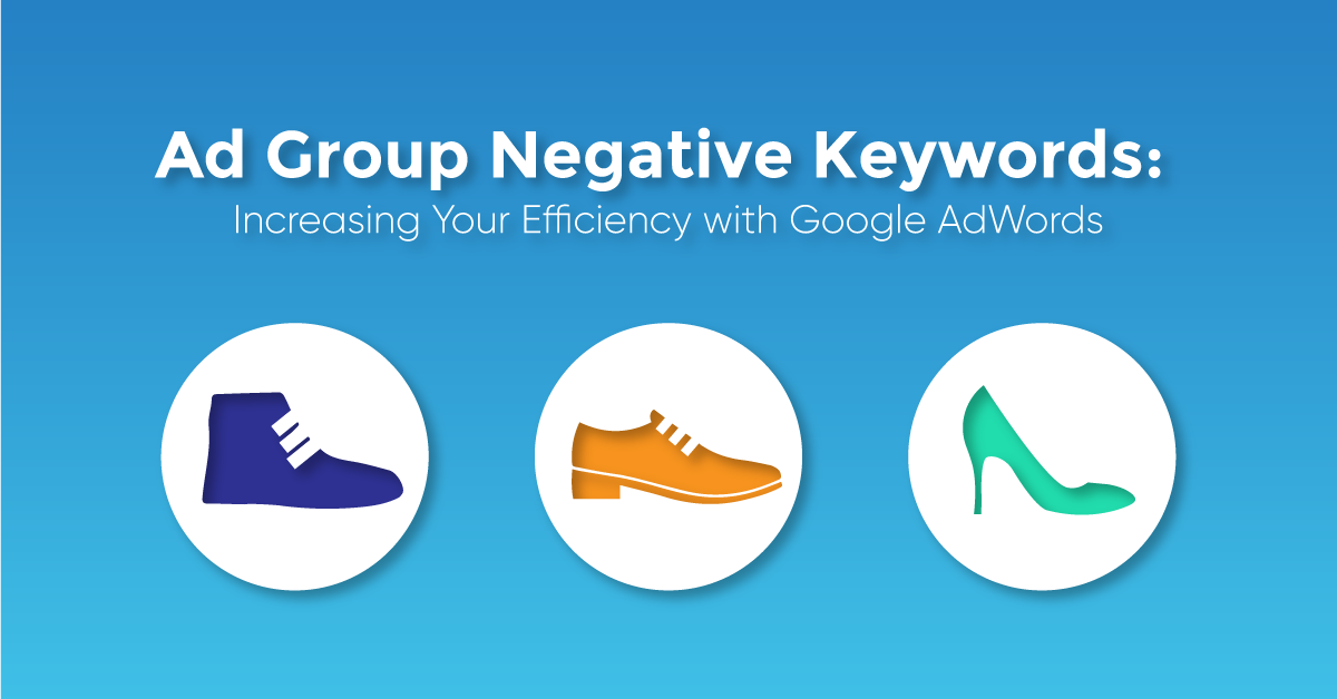 """A blue graphic with three shoe icons and the text caption, """"Ad Group Negative Keywords: Increasing Your Efficiency with Google AdWords."""""""