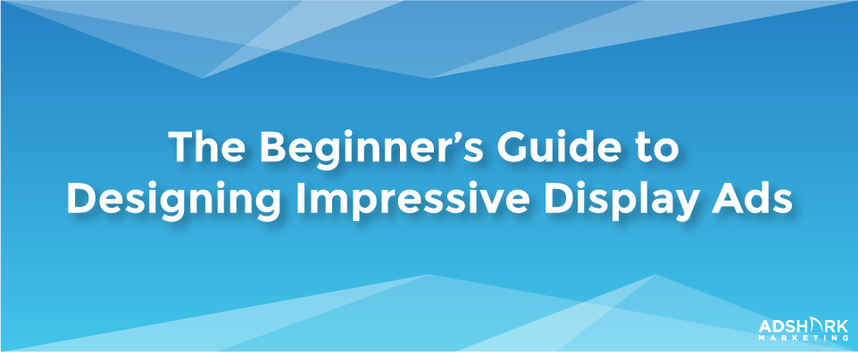 An image with the text caption that says 'The Beginner's Guide to Designing Impressive Display Ads.""