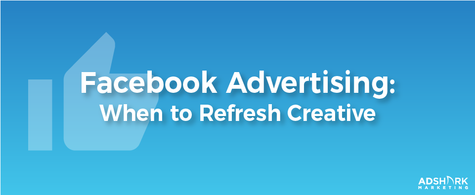 "A graphic with a blue background and a facebook graphic, ""Facebook Advertising: When To Refresh Creative."""