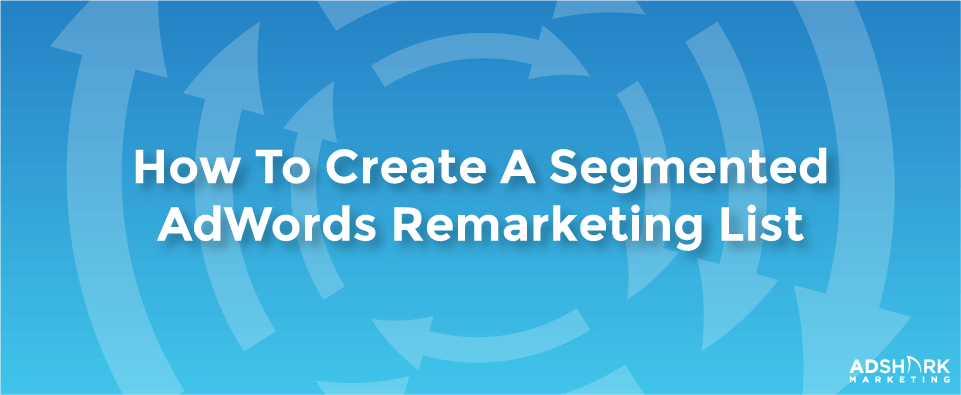 How to Create a Segmented AdWords Remarketing List