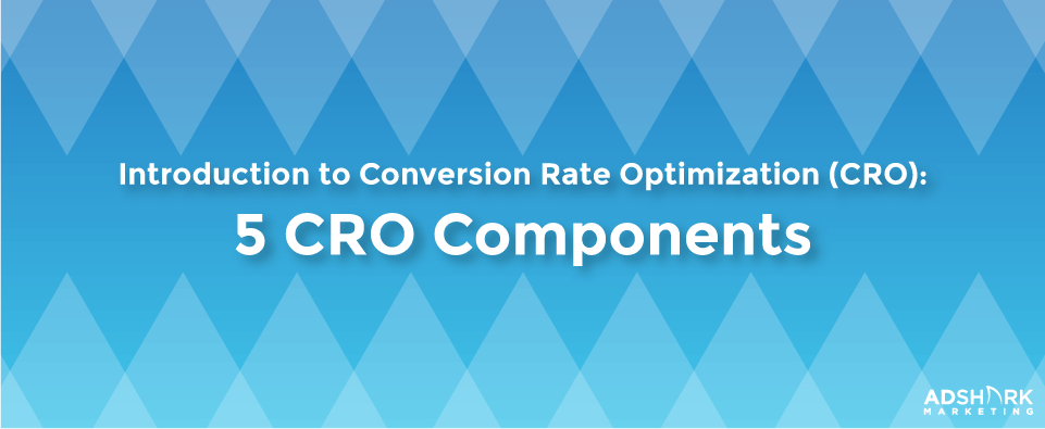 Introduction to Conversion Rate Optimization (CRO) 5 CRO Components