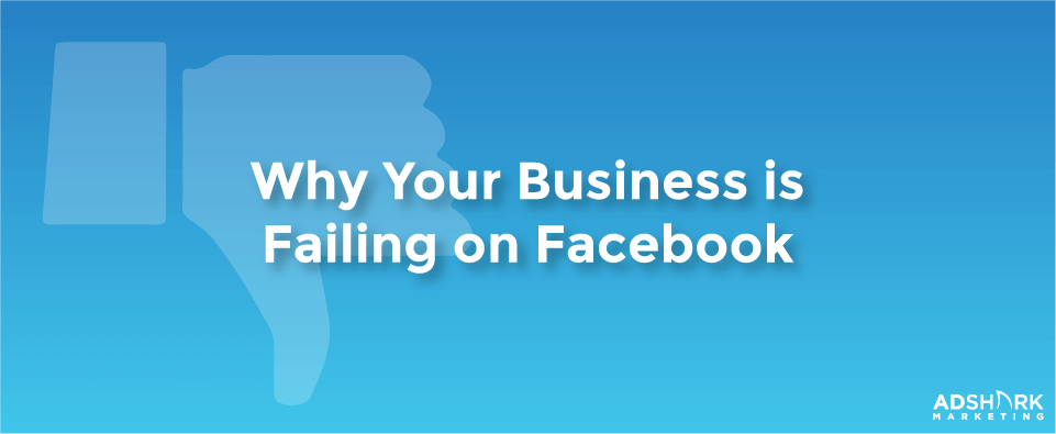 Why Your Business is Failing on Facebook