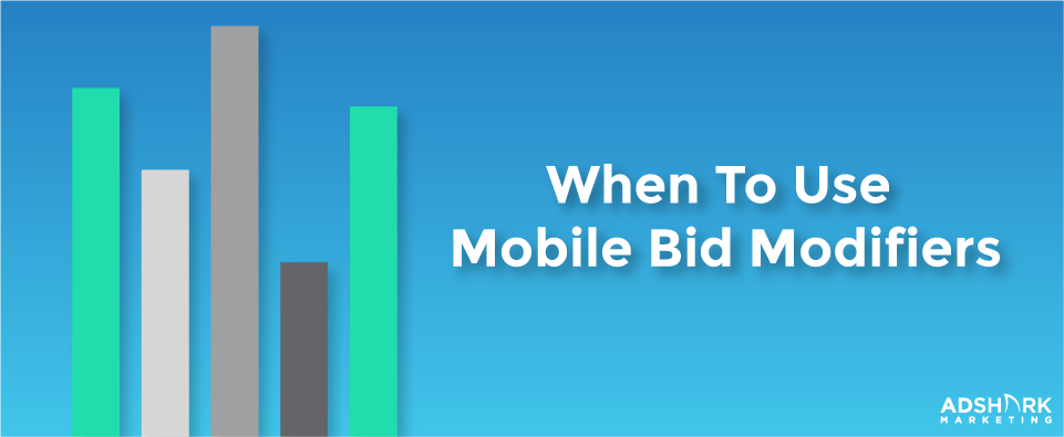 When to Use Mobile Bid Modifiers